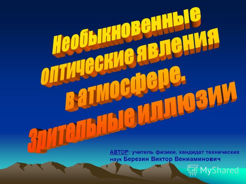 АВТОР: учитель физики, кандидат технических наук Березин Виктор Вениаминович