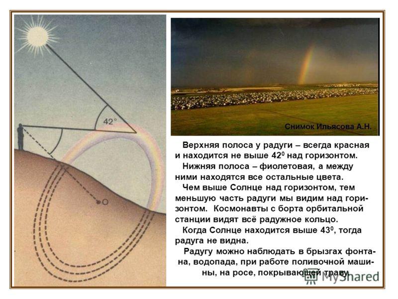 Верхняя полоса у радуги – всегда красная и находится не выше 42 0 над горизонтом. Нижняя полоса – фиолетовая, а между ними находятся все остальные цвета. Чем выше Солнце над горизонтом, тем меньшую часть радуги мы видим над гори- зонтом. Космонавты с