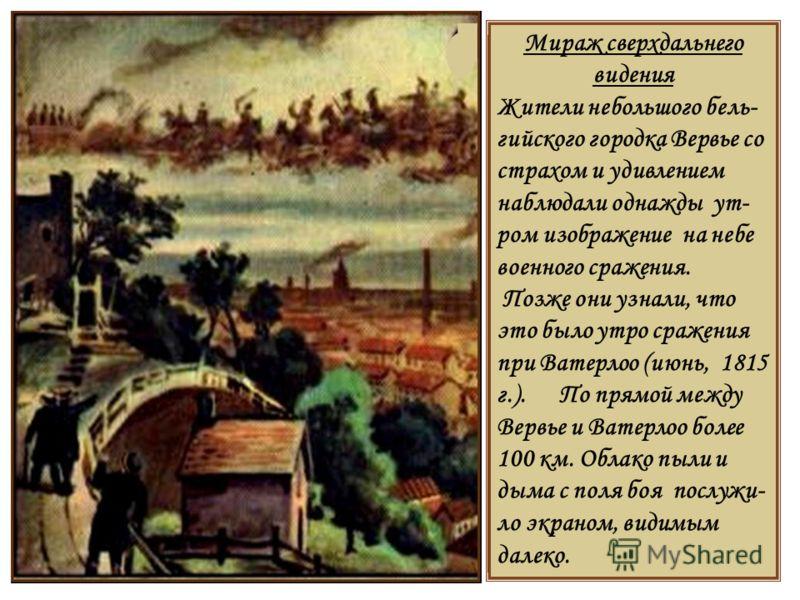 Мираж сверхдальнего видения Жители небольшого бель- гийского городка Вервье со страхом и удивлением наблюдали однажды ут- ром изображение на небе военного сражения. Позже они узнали, что это было утро сражения при Ватерлоо (июнь, 1815 г.). По прямой