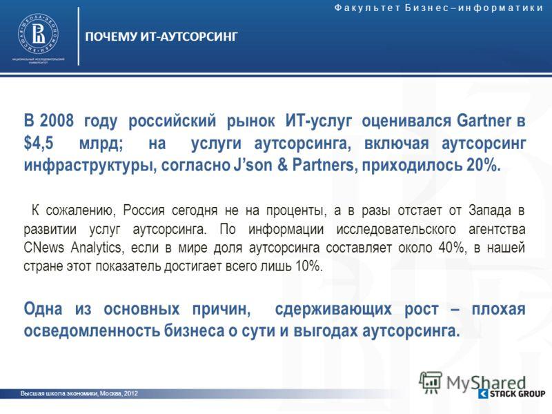 Высшая школа экономики, Москва, 2012 ПОЧЕМУ ИТ-АУТСОРСИНГ В 2008 году российский рынок ИТ-услуг оценивался Gartner в $4,5 млрд; на услуги аутсорсинга, включая аутсорсинг инфраструктуры, согласно Json & Partners, приходилось 20%. К сожалению, Россия с