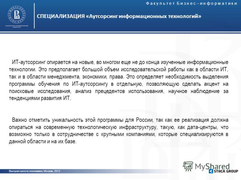 Высшая школа экономики, Москва, 2012 СПЕЦИАЛИЗАЦИЯ «Аутсорсинг информационных технологий» ИТ-аутсорсинг опирается на новые, во многом еще не до конца изученные информационные технологии. Это предполагает большой объем исследовательской работы как в о