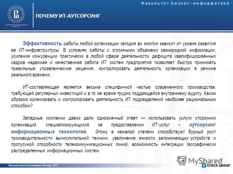 Высшая школа экономики, Москва, 2012 ПОЧЕМУ ИТ-АУТСОРСИНГ Эффективность работы любой организации сегодня во многом зависит от уровня развития ее ИТ-инфраструктуры. В условиях работы с огромными объемами разнородной информации, усиления конкуренции пр
