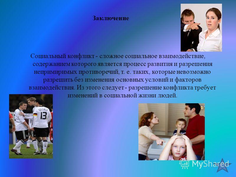 Заключение Социальный конфликт - сложное социальное взаимодействие, содержанием которого является процесс развития и разрешения непримиримых противоречий, т. е. таких, которые невозможно разрешить без изменения основных условий и факторов взаимодейст