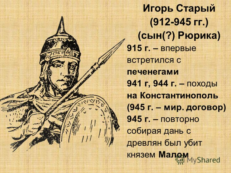 Игорь Старый (912-945 гг.) (сын(?) Рюрика) 915 г. – впервые встретился с печенегами 941 г, 944 г. – походы на Константинополь (945 г. – мир. договор) 945 г. – повторно собирая дань с древлян был убит князем Малом