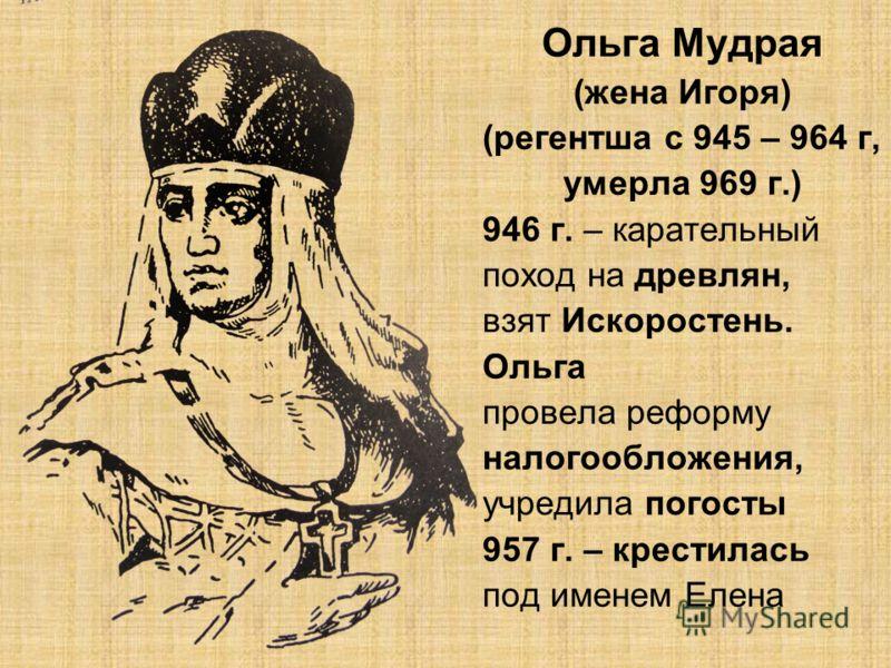 Ольга Мудрая (жена Игоря) (регентша с 945 – 964 г, умерла 969 г.) 946 г. – карательный поход на древлян, взят Искоростень. Ольга провела реформу налогообложения, учредила погосты 957 г. – крестилась под именем Елена