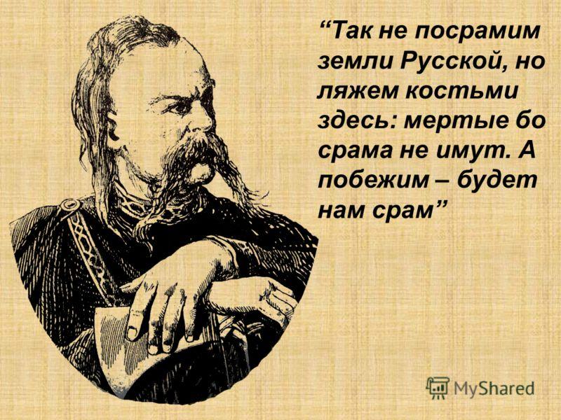 Так не посрамим земли Русской, но ляжем костьми здесь: мертые бо срама не имут. А побежим – будет нам срам