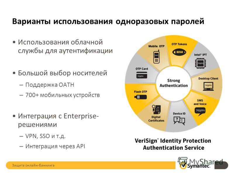 Варианты использования одноразовых паролей Использования облачной службы для аутентификации Большой выбор носителей – Поддержка OATH – 700+ мобильных устройств Интеграция с Enterprise- решениями – VPN, SSO и т.д. – Интеграция через API Защита онлайн-
