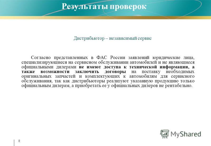 Результаты проверок Дистрибьютор – независимый сервис Согласно представленных в ФАС России заявлений юридические лица, специализирующиеся на сервисном обслуживании автомобилей и не являющиеся официальными дилерами не имеют доступа к технической инфор