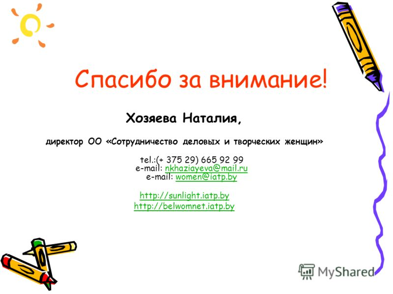 Спасибо за внимание! Хозяева Наталия, директор ОО «Сотрудничество деловых и творческих женщин» tel.:(+ 375 29) 665 92 99 e-mail: nkhaziayeva@mail.ru e-mail: women@iatp.bynkhaziayeva@mail.ruwomen@iatp.by http://sunlight.iatp.by http://belwomnet.iatp.b