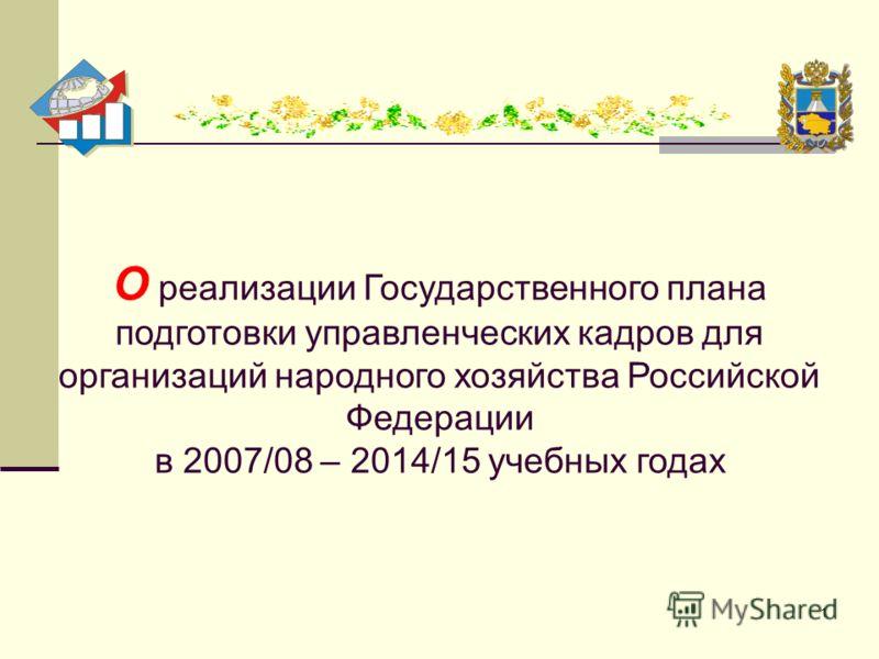 1 О реализации Государственного плана подготовки управленческих кадров для организаций народного хозяйства Российской Федерации в 2007/08 – 2014/15 учебных годах