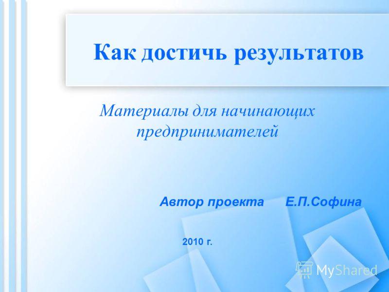 Как достичь результатов Материалы для начинающих предпринимателей Автор проекта Е.П.Софина 2010 г.