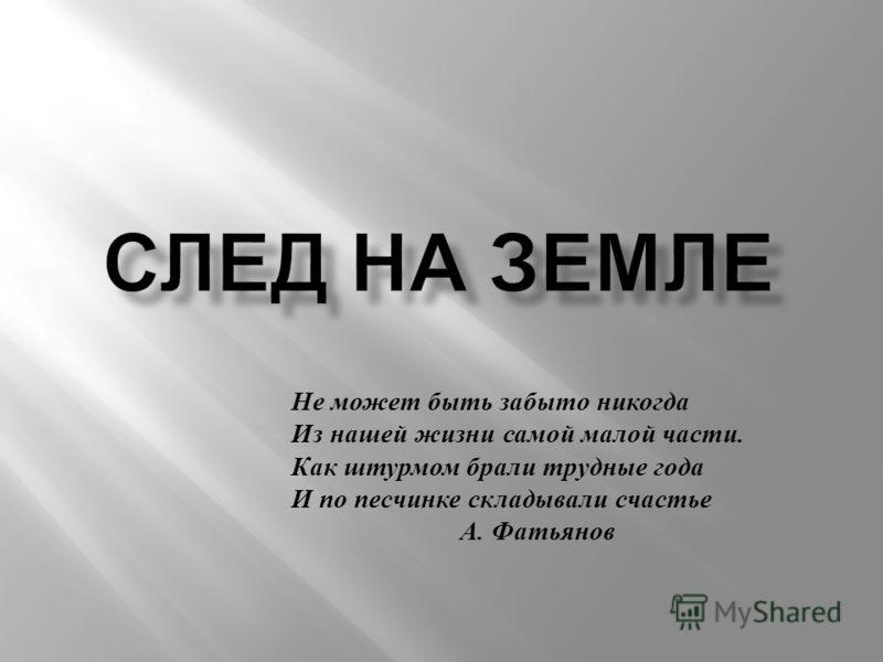 Не может быть забыто никогда Из нашей жизни самой малой части. Как штурмом брали трудные года И по песчинке складывали счастье А. Фатьянов
