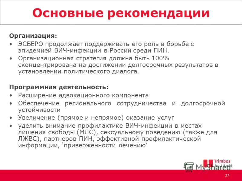Основные рекомендации Организация: ЭСВЕРО продолжает поддерживать его роль в борьбе с эпидемией ВИЧ-инфекции в России среди ПИН. Организационная стратегия должна быть 100% сконцентрирована на достижении долгосрочных результатов в установлении политич