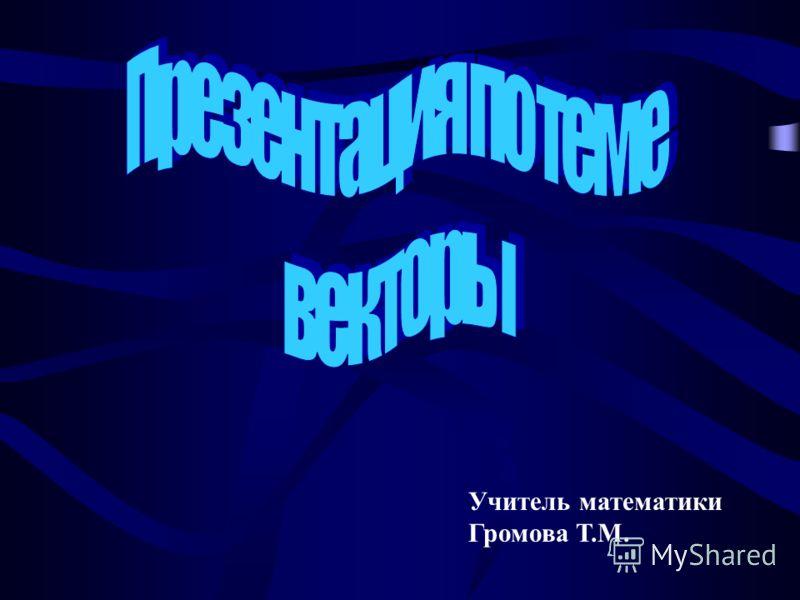 Учитель математики Громова Т.М.