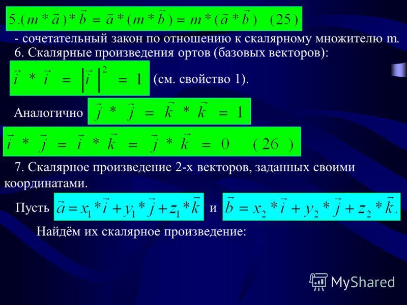 - сочетательный закон по отношению к скалярному множителю m. 6. Скалярные произведения ортов (базовых векторов): (см. свойство 1). Аналогично 7. Скалярное произведение 2-х векторов, заданных своими координатами. Пусть и Найдём их скалярное произведен