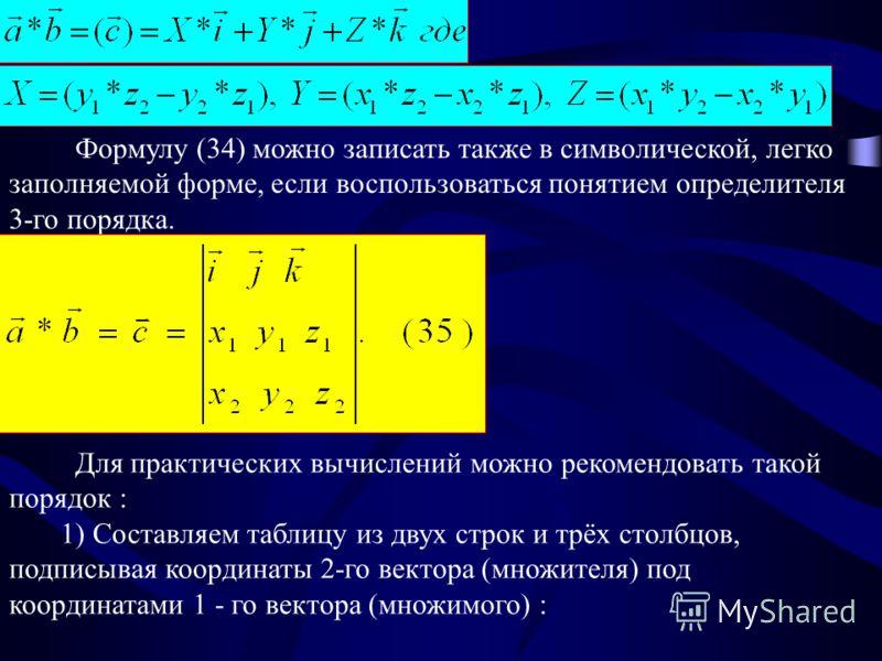Формулу (34) можно записать также в символической, легко заполняемой форме, если воспользоваться понятием определителя 3-го порядка. Для практических вычислений можно рекомендовать такой порядок : 1) Составляем таблицу из двух строк и трёх столбцов,