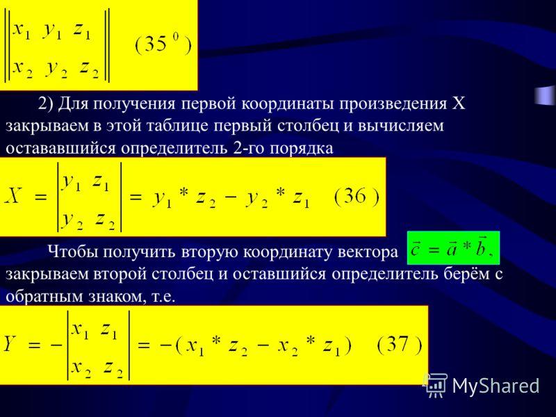 2) Для получения первой координаты произведения X закрываем в этой таблице первый столбец и вычисляем остававшийся определитель 2-го порядка Чтобы получить вторую координату вектора закрываем второй столбец и оставшийся определитель берём с обратным
