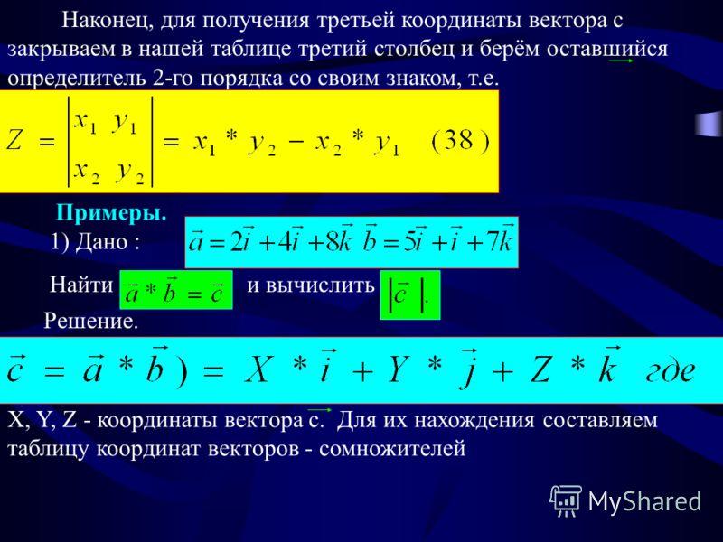 Наконец, для получения третьей координаты вектора с закрываем в нашей таблице третий столбец и берём оставшийся определитель 2-го порядка со своим знаком, т.е. Примеры. 1) Дано : Найти и вычислить Решение. X, Y, Z - координаты вектора c. Для их нахож