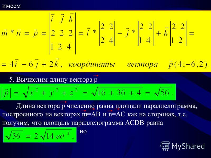 имеем 5. Вычислим длину вектора p Длина вектора р численно равна площади параллелограмма, построенного на векторах m=AB и n=AC как на сторонах, т.е. получим, что площадь параллелограмма ACDB равна но