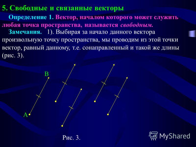 5. Свободные и связанные векторы Определение 1. Вектор, началом которого может служить любая точка пространства, называется свободным. Замечания. 1). Выбирая за начало данного вектора произвольную точку пространства, мы проводим из этой точки вектор,