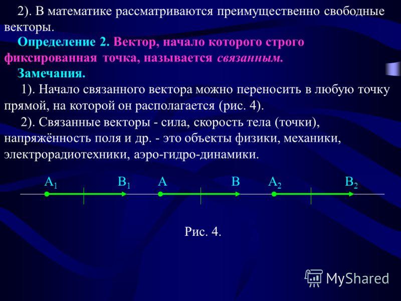 2). В математике рассматриваются преимущественно свободные векторы. Рис. 4. Определение 2. Вектор, начало которого строго фиксированная точка, называется связанным. Замечания. 1). Начало связанного вектора можно переносить в любую точку прямой, на ко