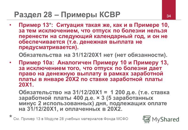 34 Раздел 28 – Примеры КСВР Пример 13*: Ситуация такая же, как и в Примере 10, за тем исключением, что отпуск по болезни нельзя перенести на следующий календарный год, и он не обеспечивается (т.е. денежная выплата не предусматривается). Обязательства
