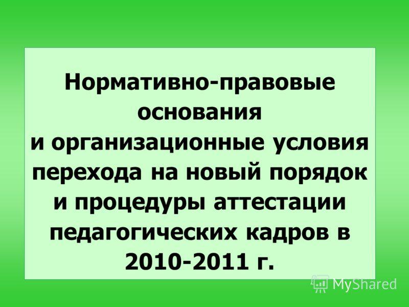 Нормативно-правовые основания и организационные условия перехода на новый порядок и процедуры аттестации педагогических кадров в 2010-2011 г.