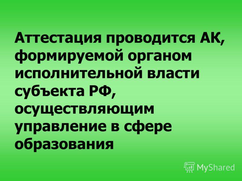 Аттестация проводится АК, формируемой органом исполнительной власти субъекта РФ, осуществляющим управление в сфере образования