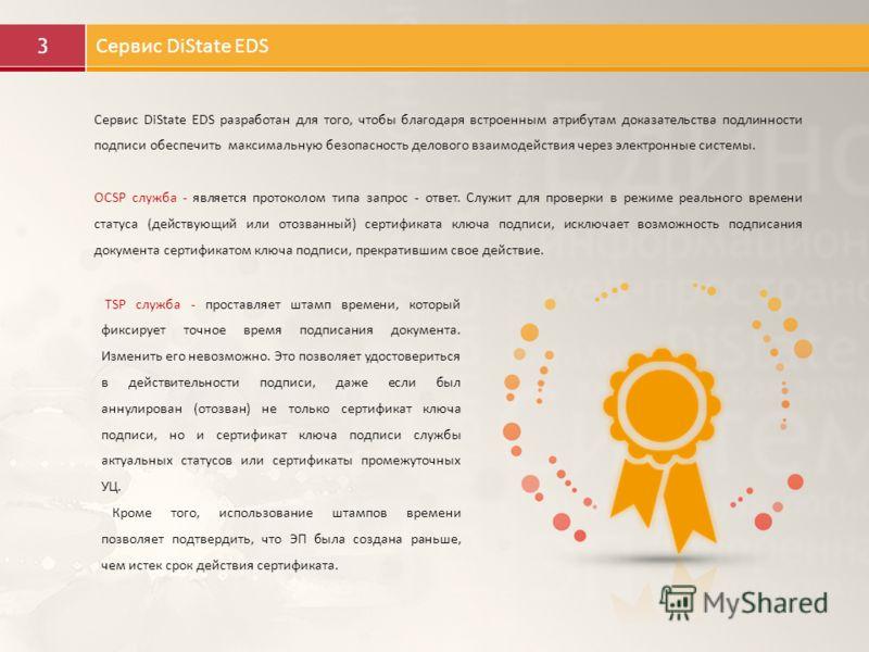 3 Сервис DiState EDS Сервис DiState EDS разработан для того, чтобы благодаря встроенным атрибутам доказательства подлинности подписи обеспечить максимальную безопасность делового взаимодействия через электронные системы. OCSP служба - является проток