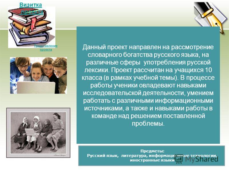 Данный проект направлен на рассмотрение словарного богатства русского языка, на различные сферы употребления русской лексики. Проект рассчитан на учащихся 10 класса (в рамках учебной темы). В процессе работы ученики овладевают навыками исследовательс