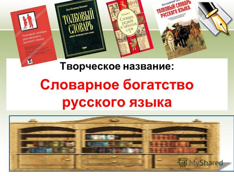 Творческое название: Словарное богатство русского языка Учебный предмет: русский язык Участники: учащиеся 10 класса