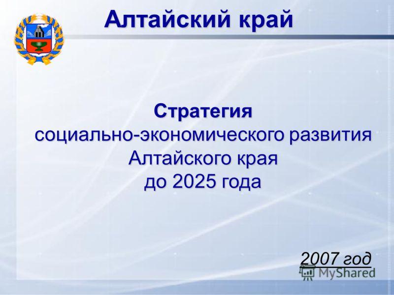 Алтайский край Стратегия социально-экономического развития Алтайского края до 2025 года 2007 год