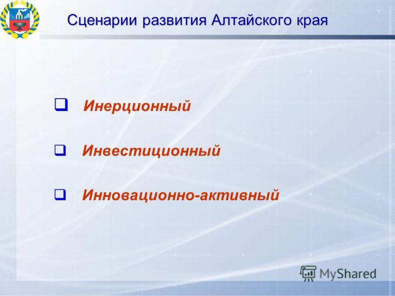 Сценарии развития Алтайского края Инерционный Инвестиционный Инновационно-активный