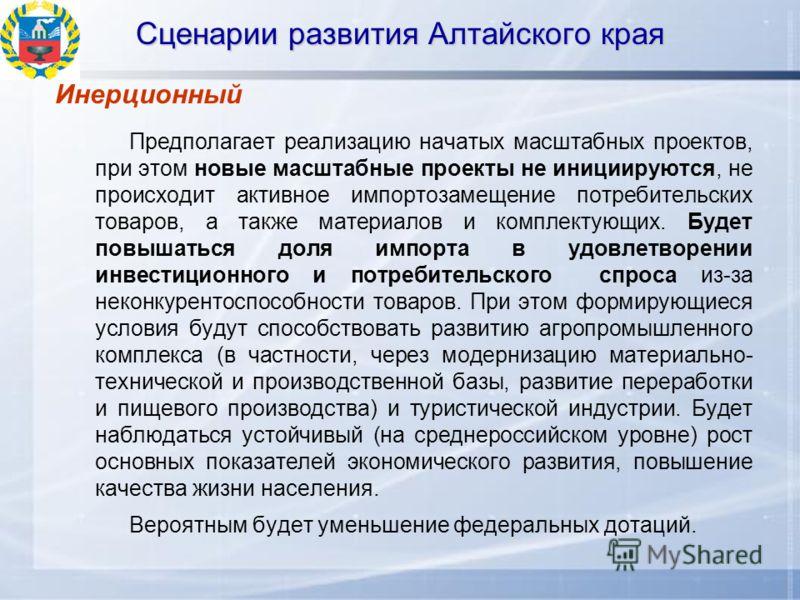 Сценарии развития Алтайского края Инерционный Предполагает реализацию начатых масштабных проектов, при этом новые масштабные проекты не инициируются, не происходит активное импортозамещение потребительских товаров, а также материалов и комплектующих.