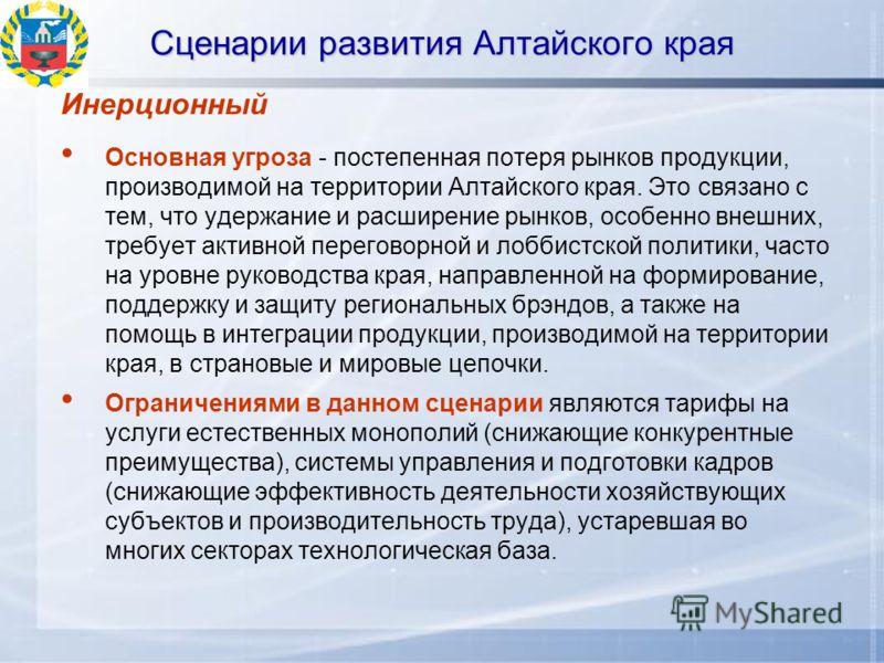 Сценарии развития Алтайского края Инерционный Основная угроза - постепенная потеря рынков продукции, производимой на территории Алтайского края. Это связано с тем, что удержание и расширение рынков, особенно внешних, требует активной переговорной и л