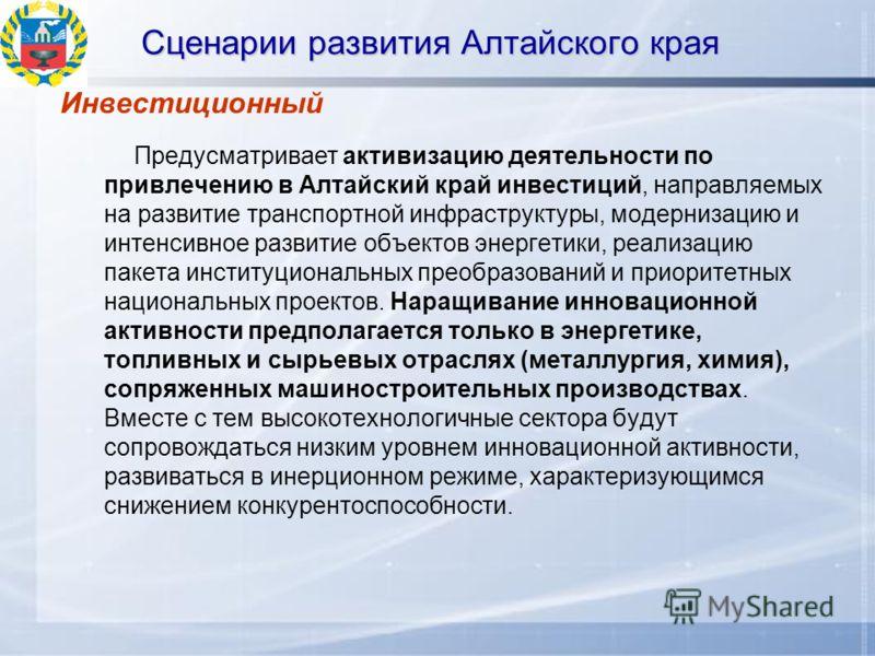 Сценарии развития Алтайского края Инвестиционный Предусматривает активизацию деятельности по привлечению в Алтайский край инвестиций, направляемых на развитие транспортной инфраструктуры, модернизацию и интенсивное развитие объектов энергетики, реали