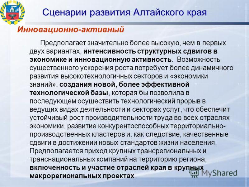 Сценарии развития Алтайского края Инновационно-активный Предполагает значительно более высокую, чем в первых двух вариантах, интенсивность структурных сдвигов в экономике и инновационную активность. Возможность существенного ускорения роста потребует