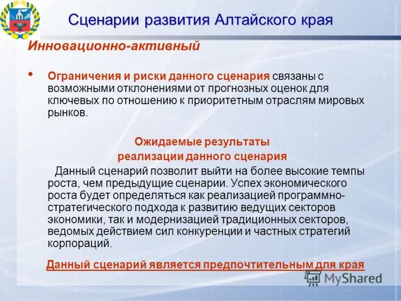 Сценарии развития Алтайского края Инновационно-активный Ограничения и риски данного сценария связаны с возможными отклонениями от прогнозных оценок для ключевых по отношению к приоритетным отраслям мировых рынков. Ожидаемые результаты реализации данн