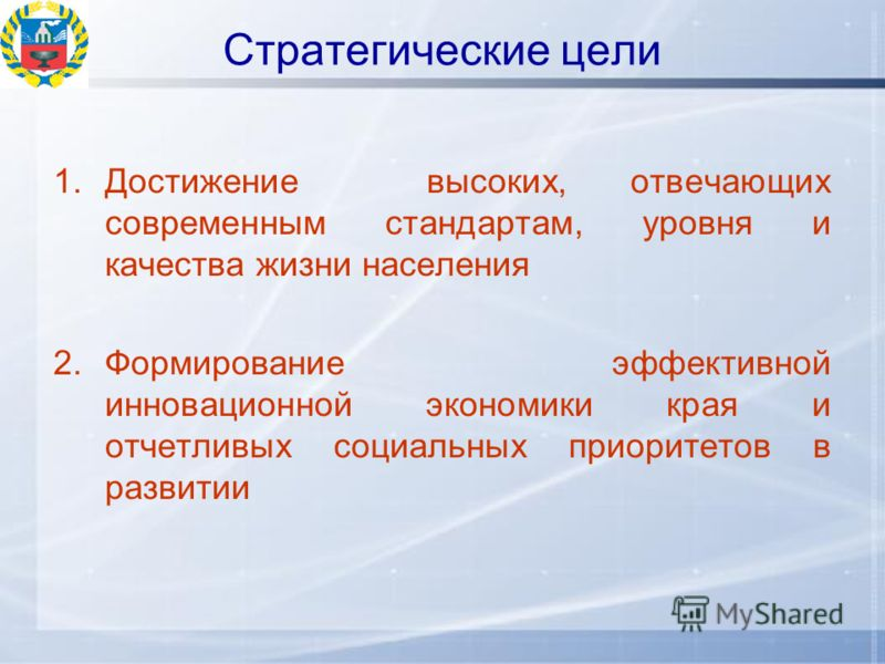 Стратегические цели 1.Достижение высоких, отвечающих современным стандартам, уровня и качества жизни населения 2.Формирование эффективной инновационной экономики края и отчетливых социальных приоритетов в развитии