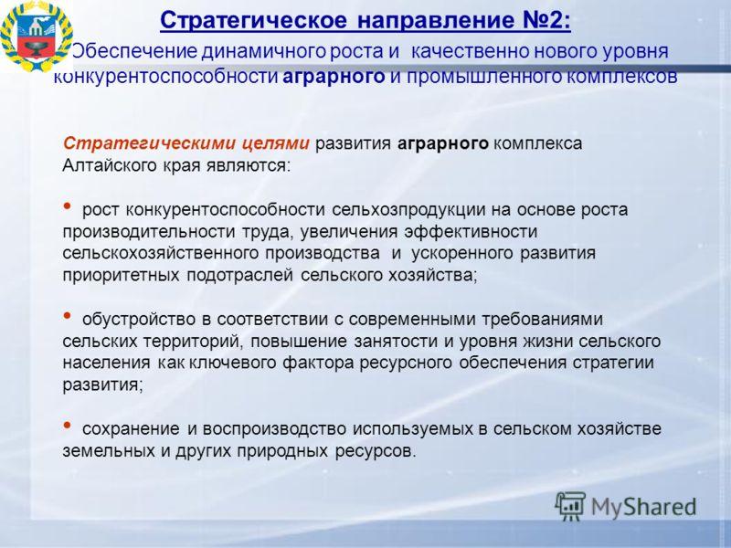 Стратегическое направление 2: Обеспечение динамичного роста и качественно нового уровня конкурентоспособности аграрного и промышленного комплексов Стратегическими целями развития аграрного комплекса Алтайского края являются: рост конкурентоспособност