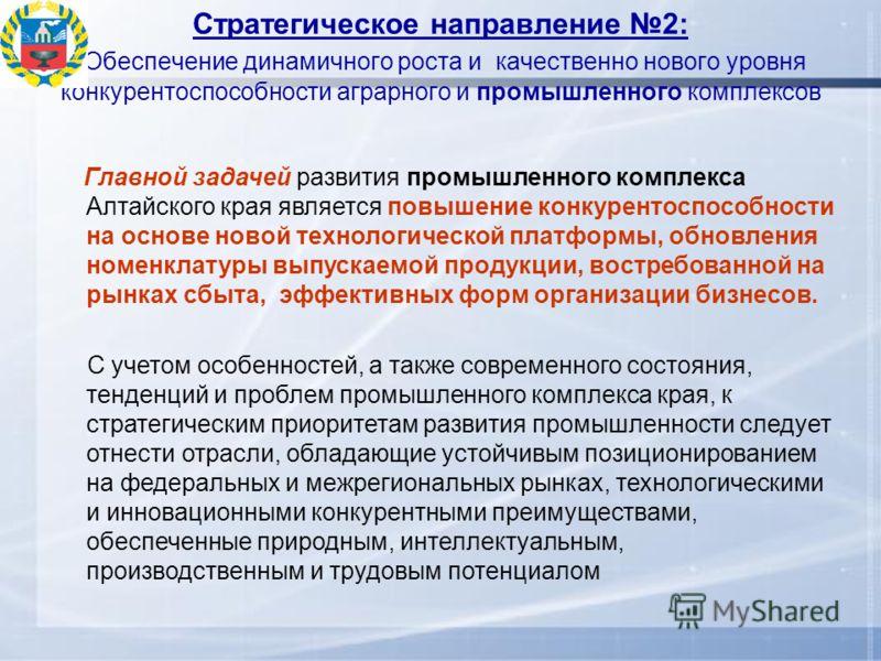 Стратегическое направление 2: Обеспечение динамичного роста и качественно нового уровня конкурентоспособности аграрного и промышленного комплексов Главной задачей развития промышленного комплекса Алтайского края является повышение конкурентоспособнос