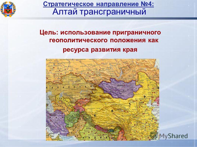 Стратегическое направление 4: Алтай трансграничный Цель: использование приграничного геополитического положения как ресурса развития края