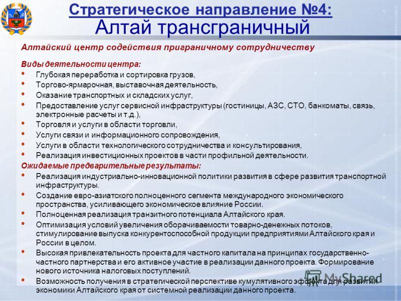 Стратегическое направление 4: Алтай трансграничный Алтайский центр содействия приграничному сотрудничеству Виды деятельности центра: Глубокая переработка и сортировка грузов, Торгово-ярмарочная, выставочная деятельность, Оказание транспортных и склад