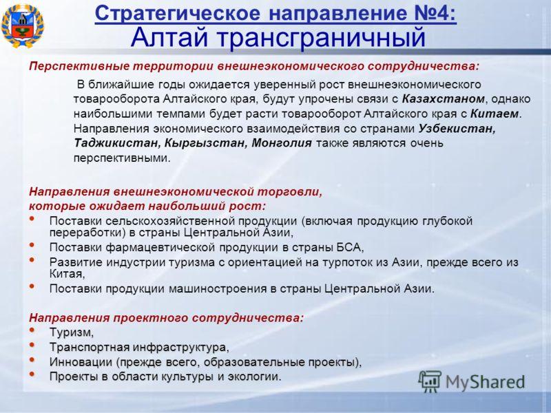 Стратегическое направление 4: Алтай трансграничный Перспективные территории внешнеэкономического сотрудничества: В ближайшие годы ожидается уверенный рост внешнеэкономического товарооборота Алтайского края, будут упрочены связи с Казахстаном, однако