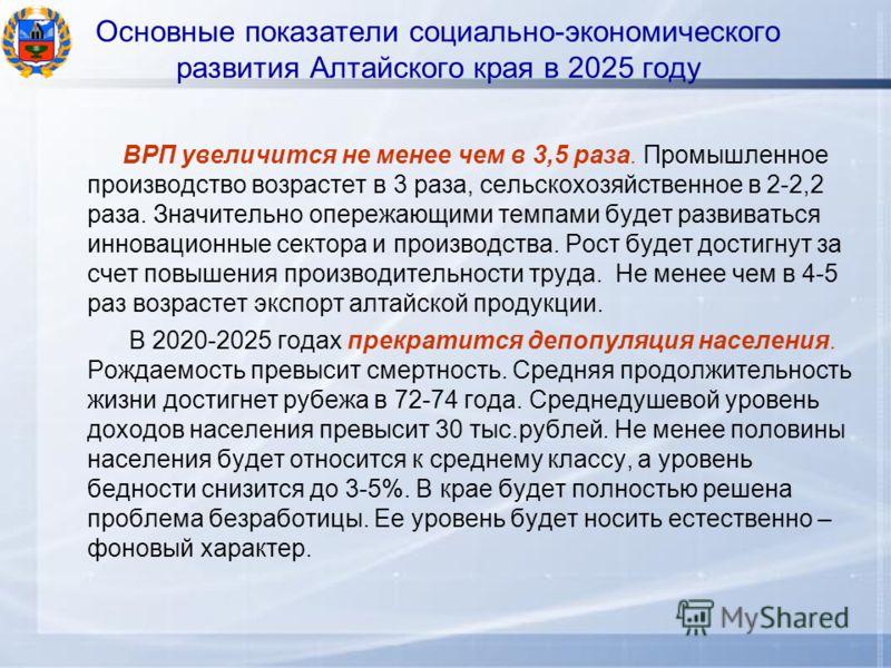 Основные показатели социально-экономического развития Алтайского края в 2025 году ВРП увеличится не менее чем в 3,5 раза. Промышленное производство возрастет в 3 раза, сельскохозяйственное в 2-2,2 раза. Значительно опережающими темпами будет развиват