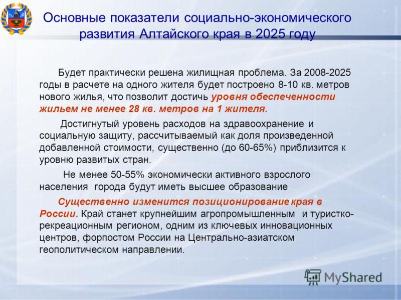 Основные показатели социально-экономического развития Алтайского края в 2025 году Будет практически решена жилищная проблема. За 2008-2025 годы в расчете на одного жителя будет построено 8-10 кв. метров нового жилья, что позволит достичь уровня обесп
