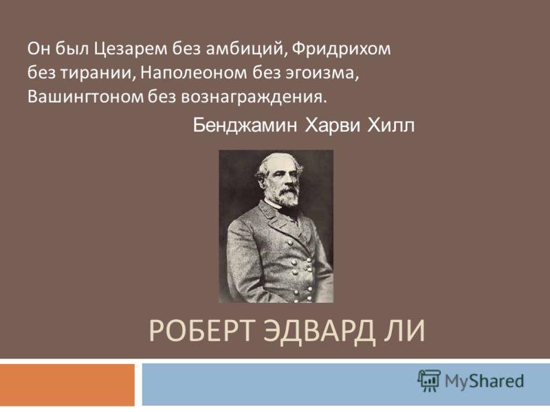 РОБЕРТ ЭДВАРД ЛИ Он был Цезарем без амбиций, Фридрихом без тирании, Наполеоном без эгоизма, Вашингтоном без вознаграждения. Бенджамин Харви Хилл