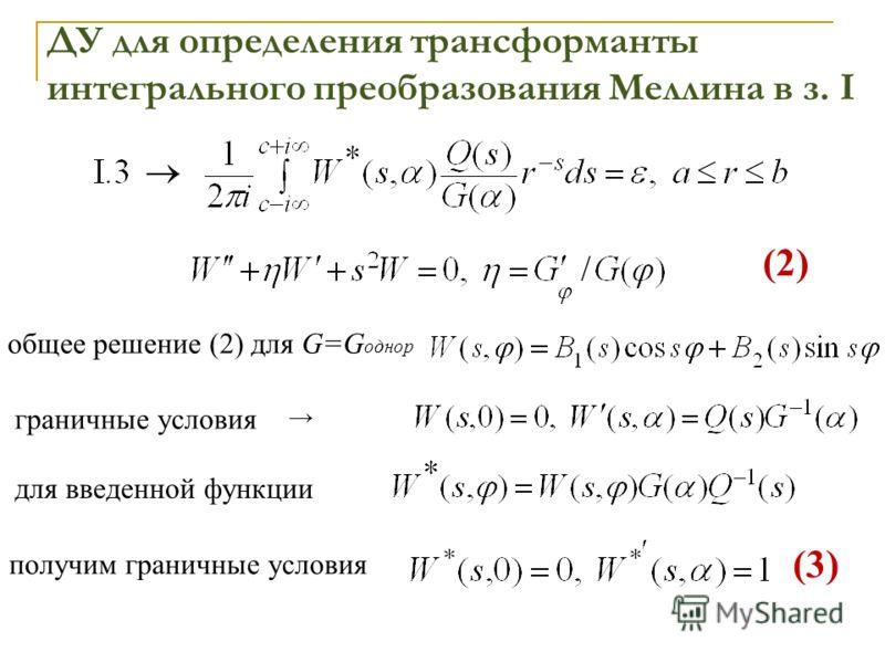 общее решение (2) для G=G однор граничные условия для введенной функции получим граничные условия ДУ для определения трансформанты интегрального преобразования Меллина в з. I (2)(2) (3)(3)