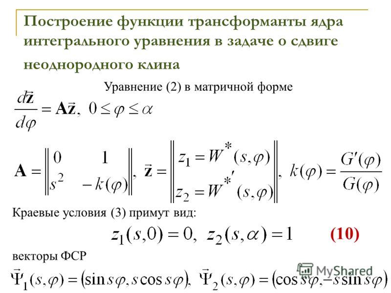 Построение функции трансформанты ядра интегрального уравнения в задаче о сдвиге неоднородного клина Уравнение (2) в матричной форме Краевые условия (3) примут вид: векторы ФСР (10)