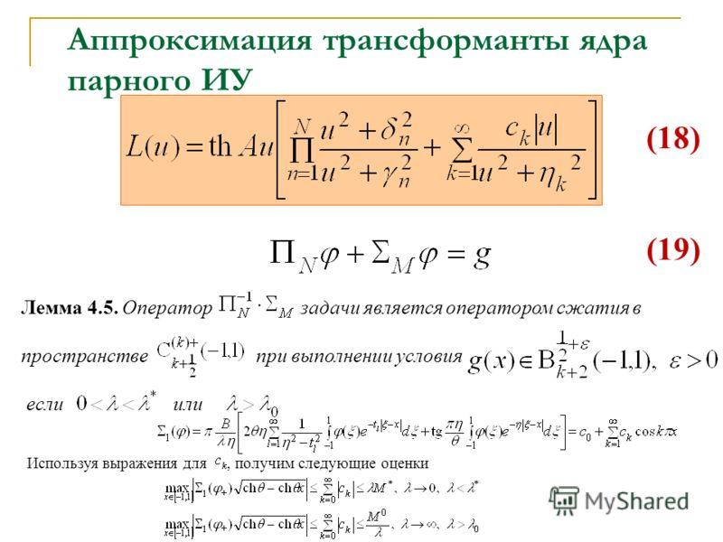 Лемма 4.5. Оператор задачи является оператором сжатия в пространстве при выполнении условия если или Используя выражения для, получим следующие оценки Аппроксимация трансформанты ядра парного ИУ (18) (19)